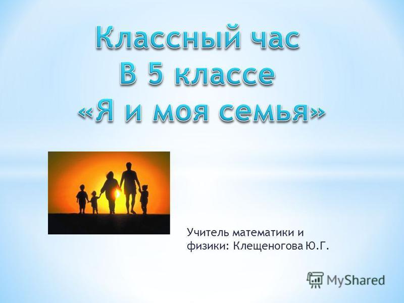 Учитель математики и физики: Клещеногова Ю.Г.