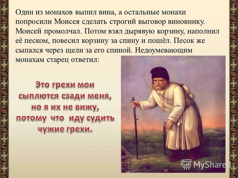 Один из монахов выпил вина, а остальные монахи попросили Моисея сделать строгий выговор виновнику. Моисей промолчал. Потом взял дырявую корзину, наполнил её песком, повесил корзину за спину и пошёл. Песок же сыпался через щели за его спиной. Недоумев