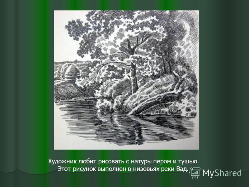 Художник любит рисовать с натуры пером и тушью. Этот рисунок выполнен в низовьях реки Вад.