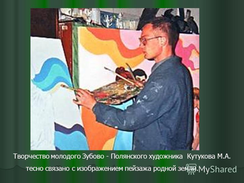Творчество молодого Зубово - Полянского художника Кутукова М.А. тесно связано с изображением пейзажа родной земли.