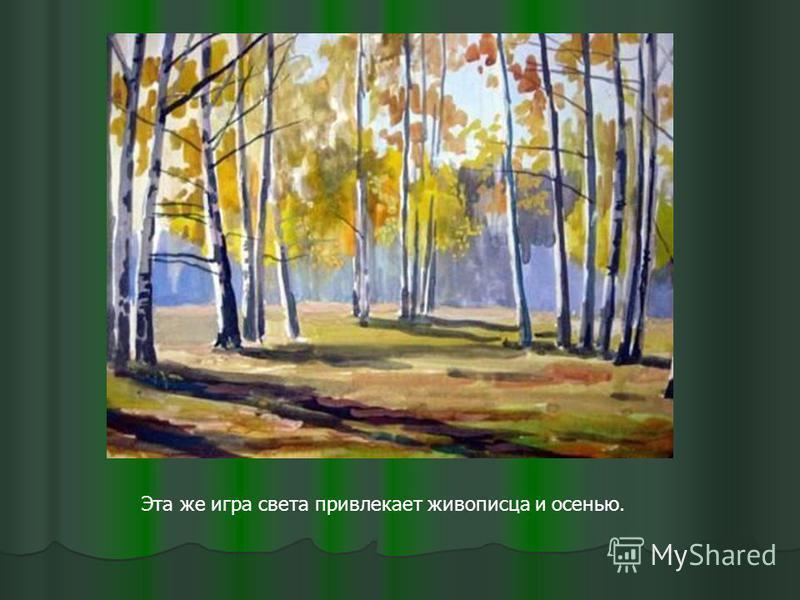 Эта же игра света привлекает живописца и осенью.