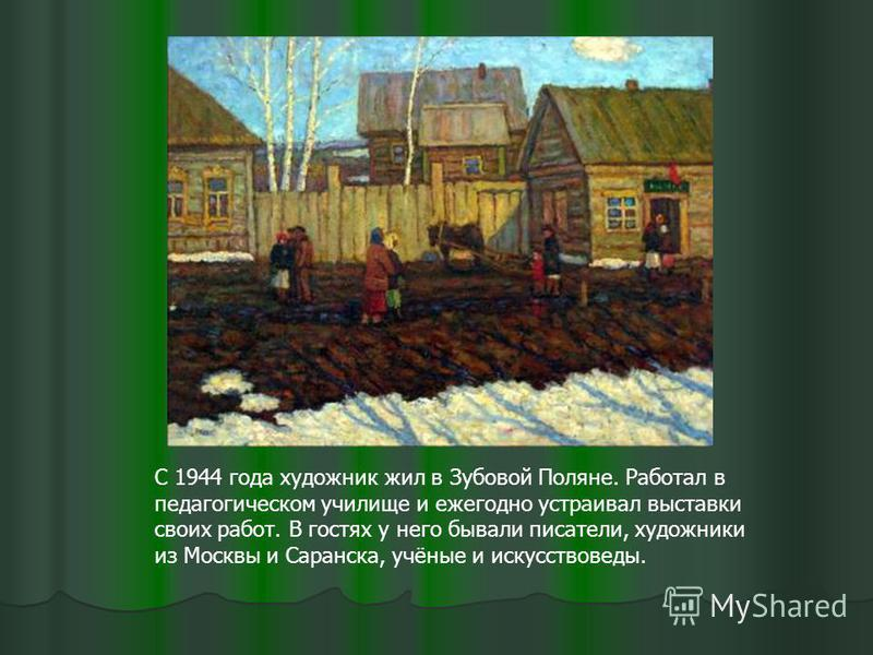 С 1944 года художник жил в Зубовой Поляне. Работал в педагогическом училище и ежегодно устраивал выставки своих работ. В гостях у него бывали писатели, художники из Москвы и Саранска, учёные и искусствоведы.