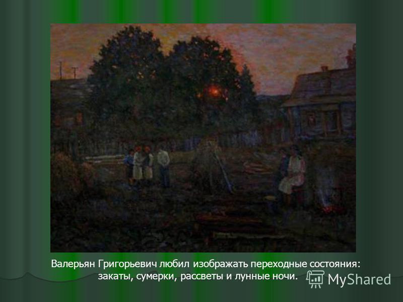 Валерьян Григорьевич любил изображать переходные состояния: закаты, сумерки, рассветы и лунные ночи.