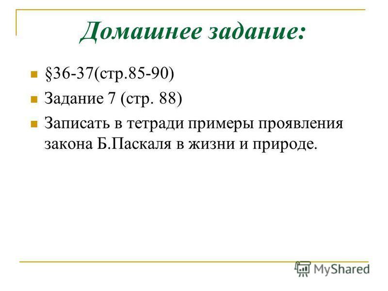Домашнее задание: §36-37(стр.85-90) Задание 7 (стр. 88) Записать в тетради примеры проявления закона Б.Паскаля в жизни и природе.