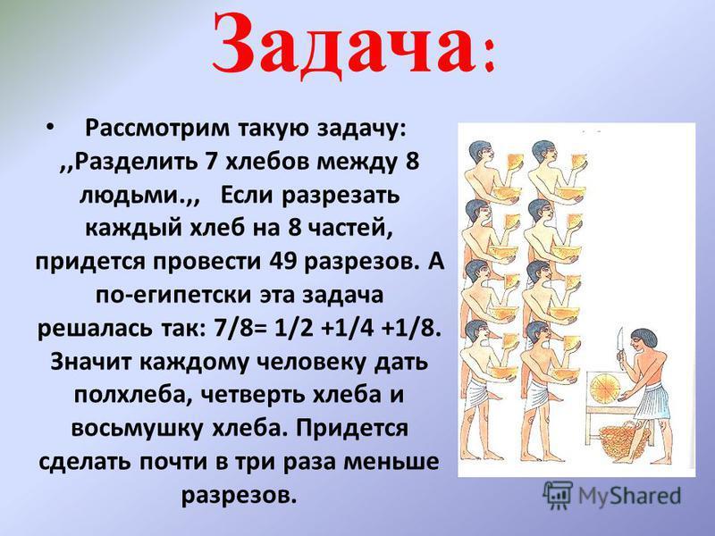 Задача: Рассмотрим такую задачу:,,Разделить 7 хлебов между 8 людьми.,, Если разрезать каждый хлеб на 8 частей, придется провести 49 разрезов. А по-египетски эта задача решалась так: 7/8= 1/2 +1/4 +1/8. Значит каждому человеку дать полхлеба, четверть