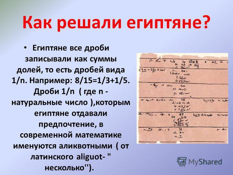 Как решали египтяне? Египтяне все дроби записывали как суммы долей, то есть дробей вида 1/n. Например: 8/15=1/3+1/5. Дроби 1/n ( где n - натуральные число ),которым египтяне отдавали предпочтение, в современной математике именуются аликвотными ( от л