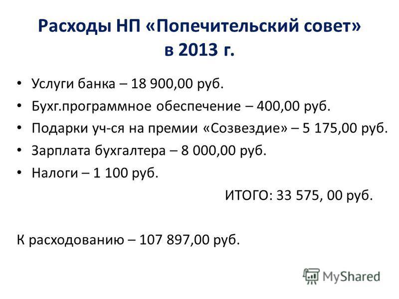 Расходы НП «Попечительский совет» в 2013 г. Услуги банка – 18 900,00 руб. Бухг.программное обеспечение – 400,00 руб. Подарки уч-ся на премии «Созвездие» – 5 175,00 руб. Зарплата бухгалтера – 8 000,00 руб. Налоги – 1 100 руб. ИТОГО: 33 575, 00 руб. К