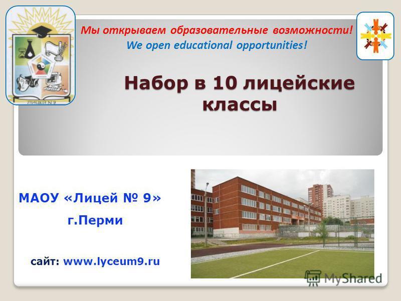 МАОУ «Лицей 9» г.Перми сайт: www.lyceum9. ru Набор в 10 лицейские классы Мы открываем образовательные возможности! We open educational opportunities!