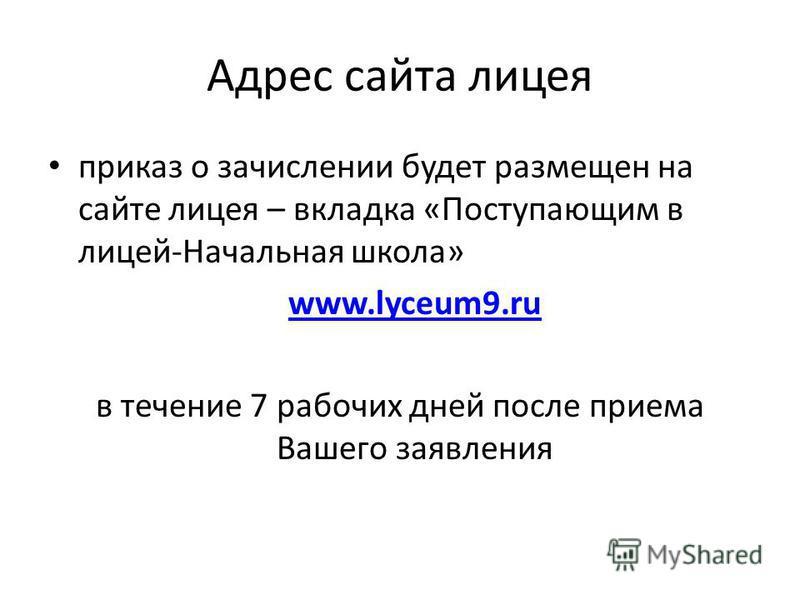 Адрес сайта лицея приказ о зачислении будет размещен на сайте лицея – вкладка «Поступающим в лицей-Начальная школа» www.lyceum9. ru в течение 7 рабочих дней после приема Вашего заявления
