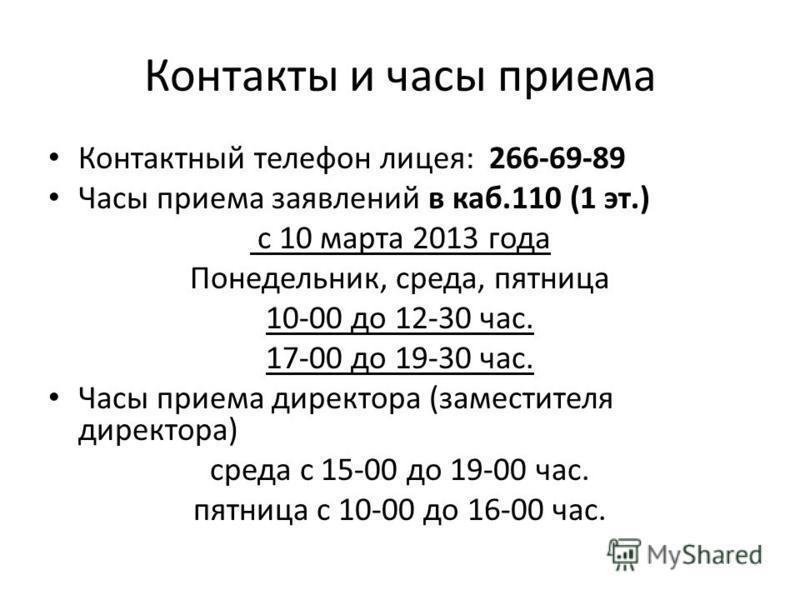 Контакты и часы приема Контактный телефон лицея: 266-69-89 Часы приема заявлений в каб.110 (1 эт.) с 10 марта 2013 года Понедельник, среда, пятница 10-00 до 12-30 час. 17-00 до 19-30 час. Часы приема директора (заместителя директора) среда с 15-00 до