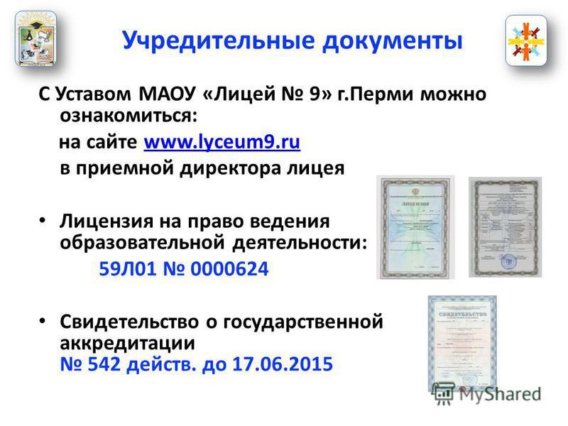 С Уставом МАОУ «Лицей 9» г.Перми можно ознакомиться: на сайте www.lyceum9.ruwww.lyceum9. ru в приемной директора лицея Лицензия на право ведения образовательной деятельности: 59Л01 0000624 Свидетельство о государственной аккредитации 542 действ. до 1