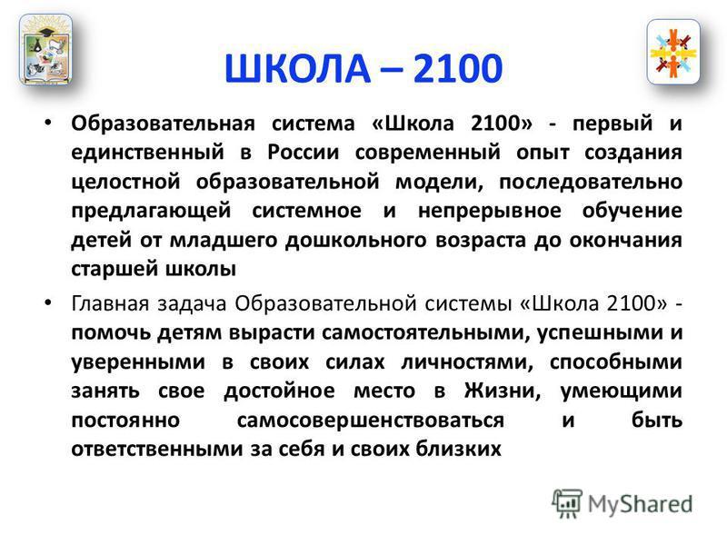 ШКОЛА – 2100 Образовательная система «Школа 2100» - первый и единственный в России современный опыт создания целостной образовательной модели, последовательно предлагающей системное и непрерывное обучение детей от младшего дошкольного возраста до око