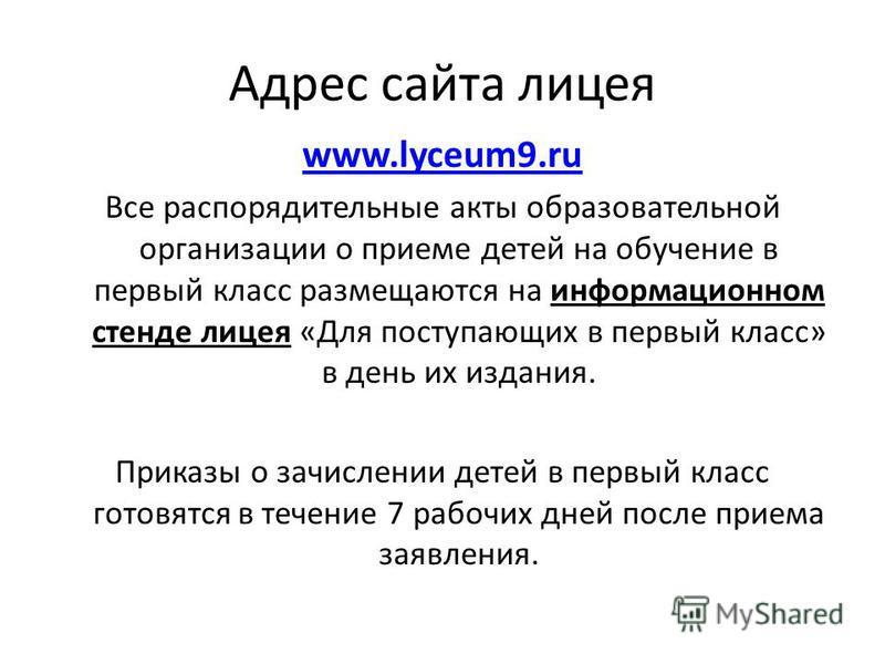 Адрес сайта лицея www.lyceum9. ru Все распорядительные акты образовательной организации о приеме детей на обучение в первый класс размещаются на информационном стенде лицея «Для поступающих в первый класс» в день их издания. Приказы о зачислении дете