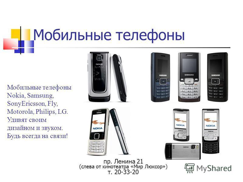 Мобильные телефоны Мобильные телефоны Nokia, Samsung, SonyEricsson, Fly, Motorola, Philips, LG. Удивят своим дизайном и звуком. Будь всегда на связи! пр. Ленина 21 (слева от кинотеатра «Мир Люксор») т. 20-33-20