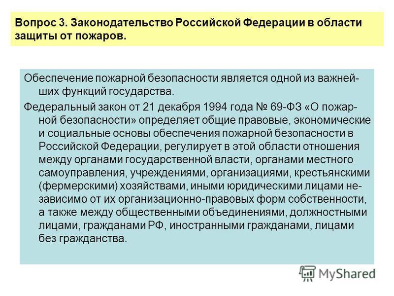 Вопрос 3. Законодательство Российской Федерации в области защиты от пожаров. Обеспечение пожарной безопасности является одной из важнейших функций государства. Федеральный закон от 21 декабря 1994 года 69-ФЗ «О пожар- ной безопасности» определяет общ