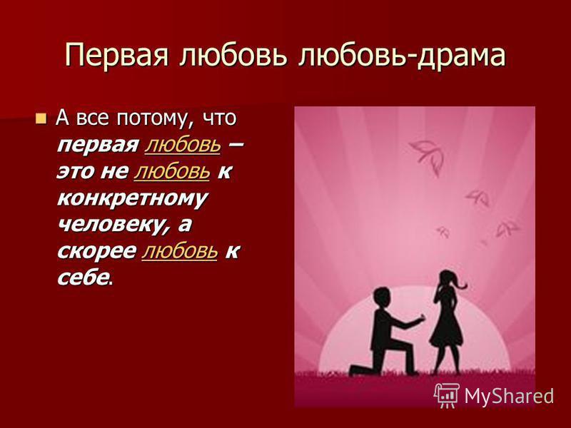 Первая любовь любовь-драма А все потому, что первая любовь – это не любовь к конкретному человеку, а скорее любовь к себе. А все потому, что первая любовь – это не любовь к конкретному человеку, а скорее любовь к себе.любовь