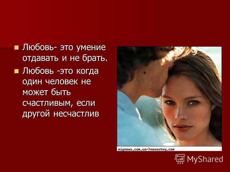 Любовь- это умение отдавать и не бpать. Любовь- это умение отдавать и не бpать. Любовь -это когда один человек не может быть счастливым, если другой несчастлив Любовь -это когда один человек не может быть счастливым, если другой несчастлив