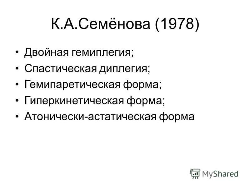 К.А.Семёнова (1978) Двойная гемиплегия; Спастическая диплегия; Гемипаретическая форма; Гиперкинетическая форма; Атонически-астатическая форма.