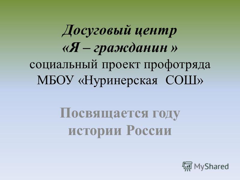 Досуговый центр «Я – гражданин » социальный проект проф отряда МБОУ «Нуринерская СОШ» Посвящается году истории России
