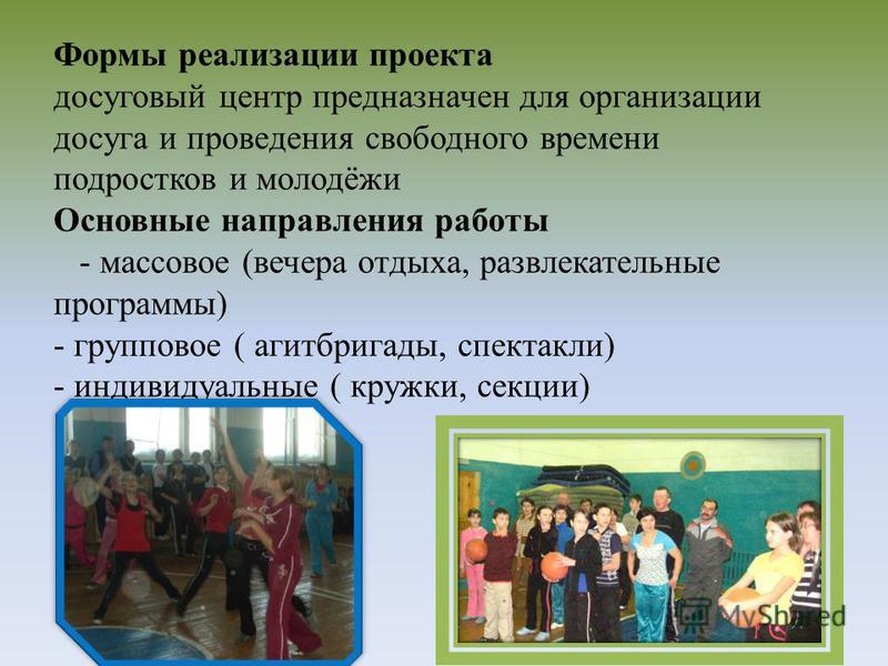 Формы реализации проекта досуговый центр предназначен для организации досуга и проведения свободного времени подростков и молодёжи Основные направления работы - массовое (вечера отдыха, развлекательные программы) - групповое ( агитбригады, спектакли)