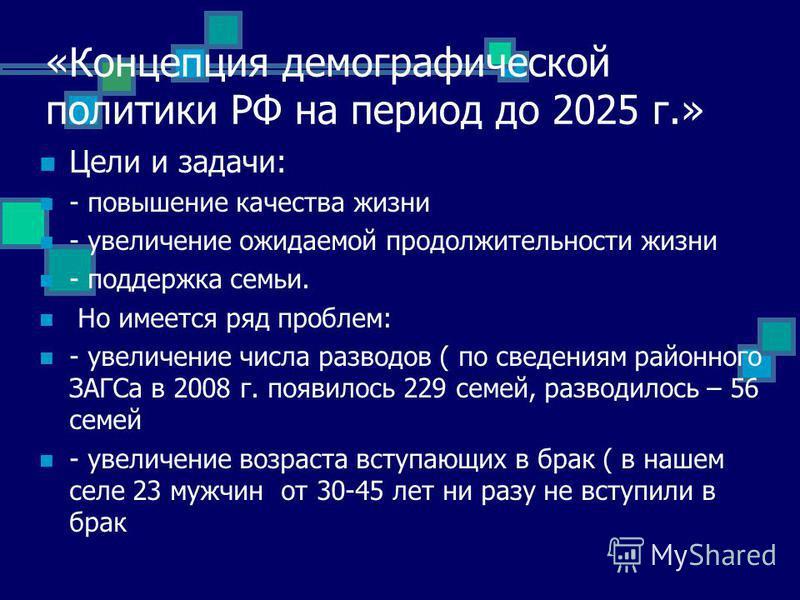 «Концепция демографической политики РФ на период до 2025 г.» Цели и задачи: - повышение качества жизни - увеличение ожидаемой продолжительности жизни - поддержка семьи. Но имеется ряд проблем: - увеличение числа разводов ( по сведениям районного ЗАГС