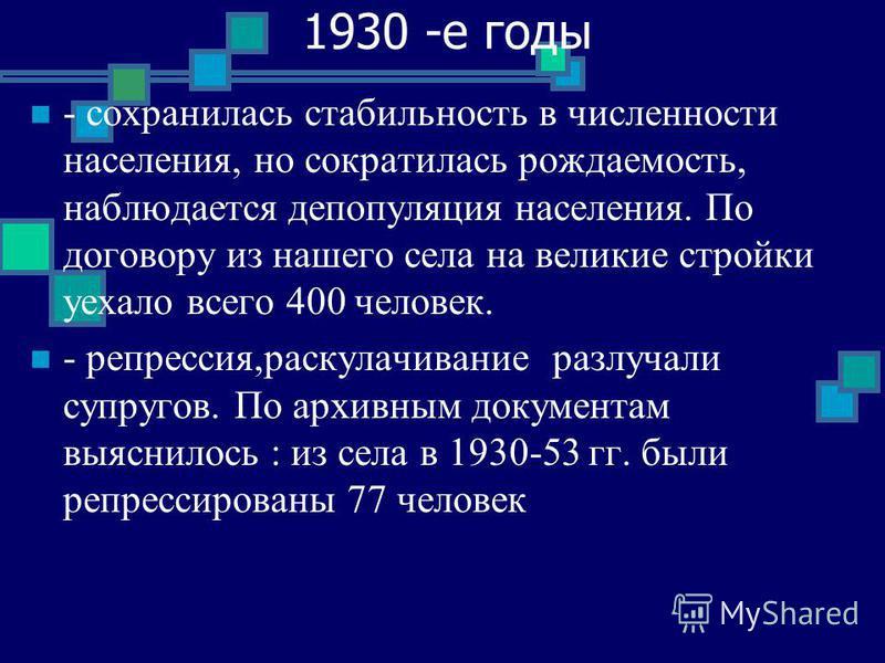 1930 -е годы - сохранилась стабильность в численности населения, но сократилась рождаемость, наблюдается депопуляция населения. По договору из нашего села на великие стройки уехало всего 400 человек. - репрессия,раскулачивание разлучали супругов. По