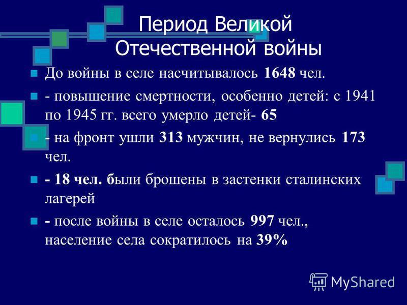 Период Великой Отечественной войны До войны в селе насчитывалось 1648 чел. - повышение смертности, особенно детей: с 1941 по 1945 гг. всего умерло детей- 65 - на фронт ушли 313 мужчин, не вернулись 173 чел. - 18 чел. были брошены в застенки сталински
