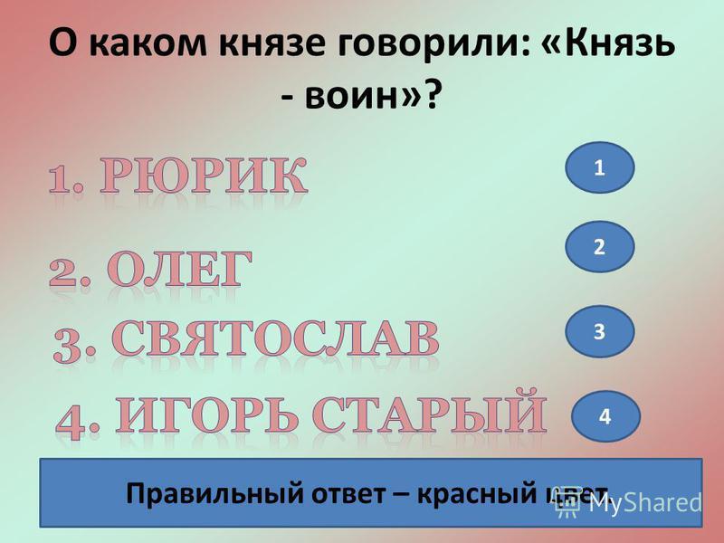О каком князе говорили: «Князь - воин»? 1 2 3 4 Правильный ответ – красный цвет.