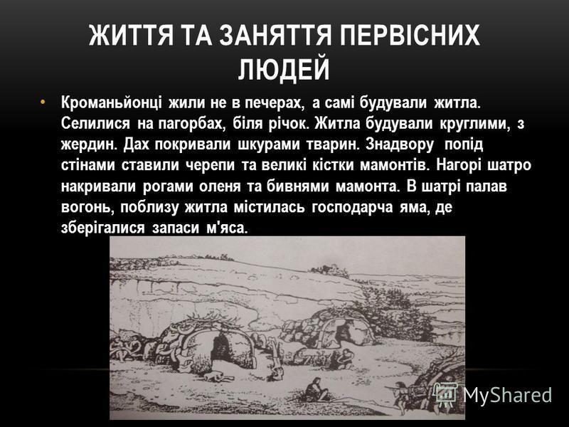 ЖИТТЯ ТА ЗАНЯТТЯ ПЕРВІСНИХ ЛЮДЕЙ Кроманьйонці жили не в печерах, а самі будували житла. Селилися на пагорбах, біля річок. Житла будували круглими, з жердин. Дах покривали шкурами тварин. Знадвору попід стінами ставили черепи та великі кістки мамонтів