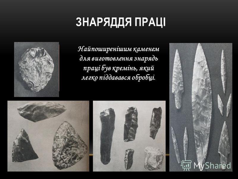 ЗНАРЯДДЯ ПРАЦІ Найпоширенішим каменем для виготовлення знарядь праці був кремінь, який легко піддавався обробці.