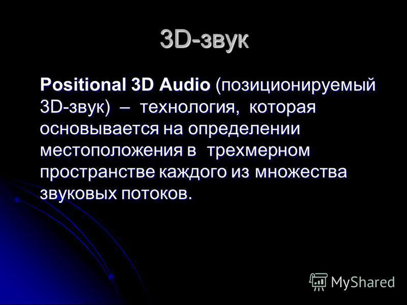 3D-звук Positional 3D Audio (позиционируемый 3D-звук) – технология, которая основывается на определении местоположения в трехмерном пространстве каждого из множества звуковых потоков.