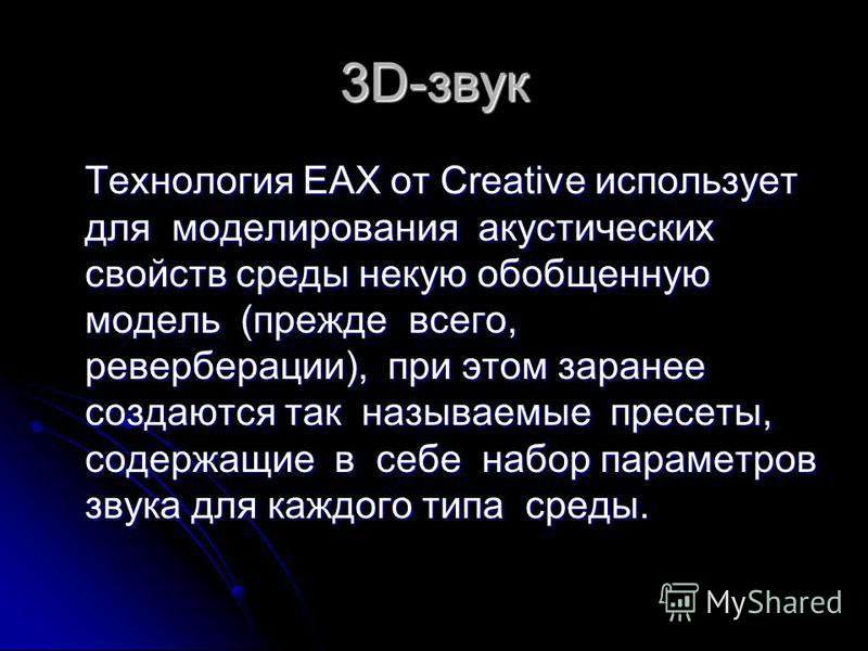 3D-звук Технология EAX от Creative использует для моделирования акустических свойств среды некую обобщенную модель (прежде всего, реверберации), при этом заранее создаются так называемые пресеты, содержащие в себе набор параметров звука для каждого т