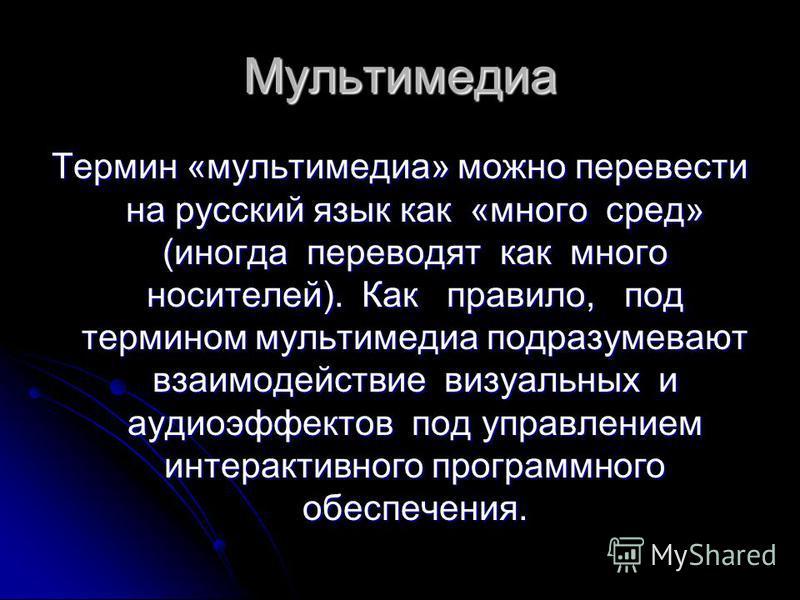 Мультимедиа Термин «мультимедиа» можно перевести на русский язык как «много сред» (иногда переводят как много носителей). Как правило, под термином мультимедиа подразумевают взаимодействие визуальных и аудио эффектов под управлением интерактивного пр
