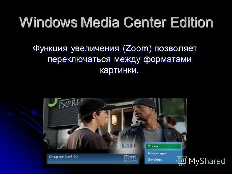 Windows Media Center Edition Функция увеличения (Zoom) позволяет переключаться между форматами картинки.
