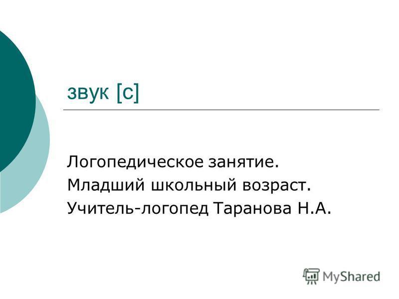 звук [с] Логопедическое занятие. Младший школьный возраст. Учитель-логопед Таранова Н.А.