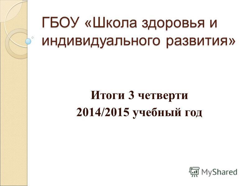 ГБОУ «Школа здоровья и индивидуального развития» Итоги 3 четверти 2014/2015 учебный год