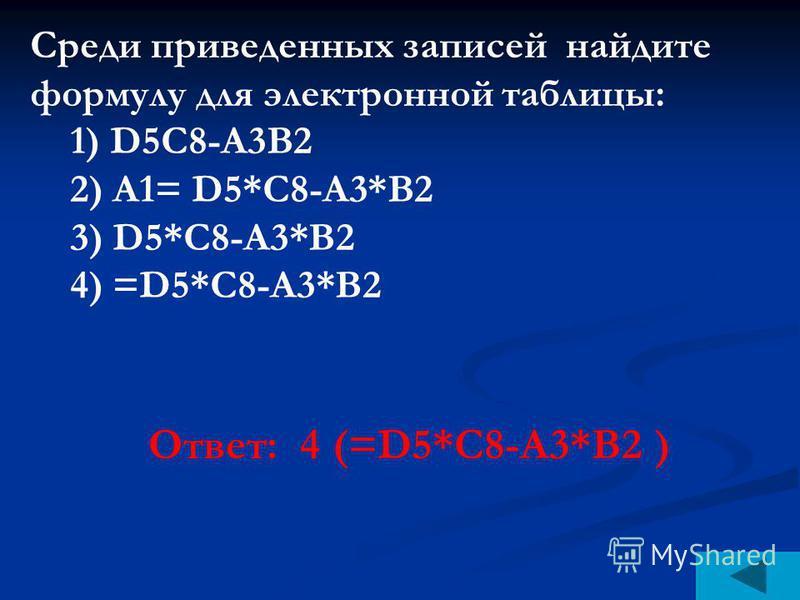 Среди приведенных записей найдите формулу для электронной таблицы: 1) D5C8-A3B2 2) A1= D5*C8-A3*B2 3) D5*C8-A3*B2 4) =D5*C8-A3*B2 Ответ: 4 (=D5*C8-A3*B2 )