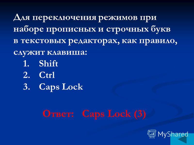 Для переключения режимов при наборе прописных и строчных букв в текстовых редакторах, как правило, служит клавиша: 1. Shift 2. Ctrl 3. Caps Lock Ответ: Caps Lock (3)