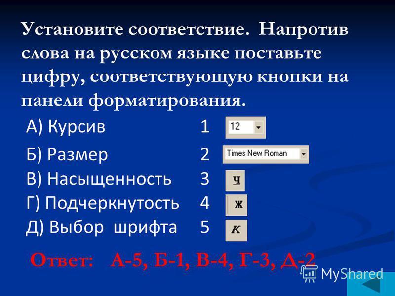 Установите соответствие. Напротив слова на русском языке поставьте цифру, соответствующую кнопки на панели форматирования. Ответ: А-5, Б-1, В-4, Г-3, Д-2 А) Курсив 1 Б) Размер 2 В) Насыщенность 3 Г) Подчеркнутость 4 Д) Выбор шрифта 5