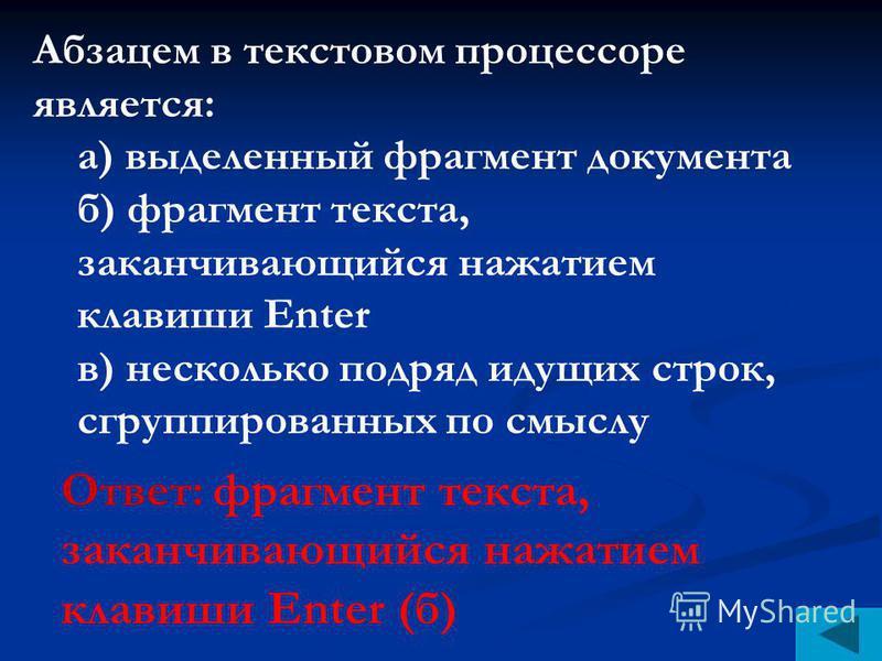 Абзацем в текстовом процессоре является: а) выделенный фрагмент документа б) фрагмент текста, заканчивающийся нажатием клавиши Enter в) несколько подряд идущих строк, сгруппированных по смыслу Ответ: фрагмент текста, заканчивающийся нажатием клавиши