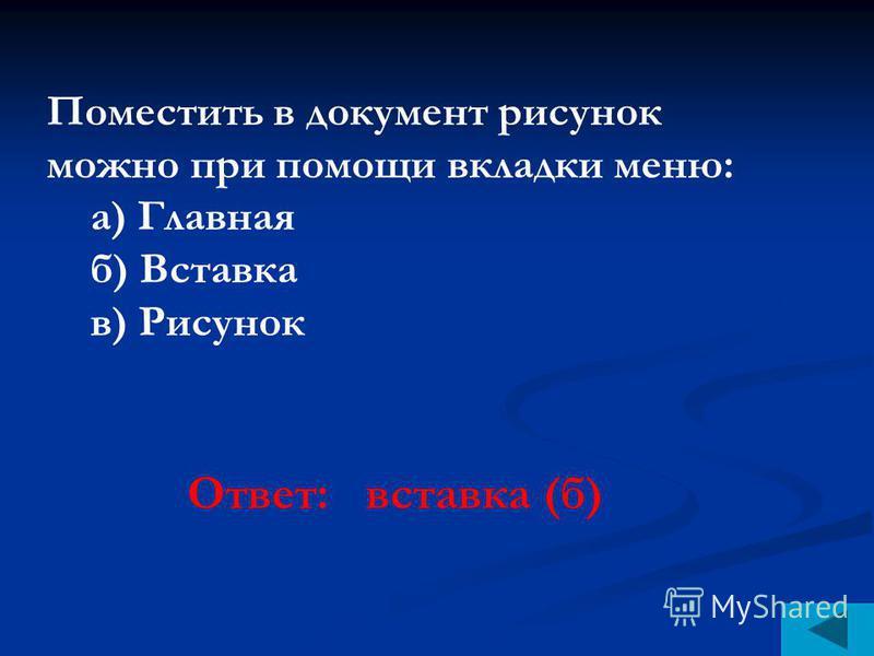 Поместить в документ рисунок можно при помощи вкладки меню: а) Главная б) Вставка в) Рисунок Ответ: вставка (б)