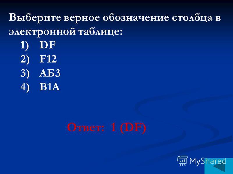 Выберите верное обозначение столбца в электронной таблице: 1)DF 2)F12 3)АБ3 4)В1А Ответ: 1 (DF)