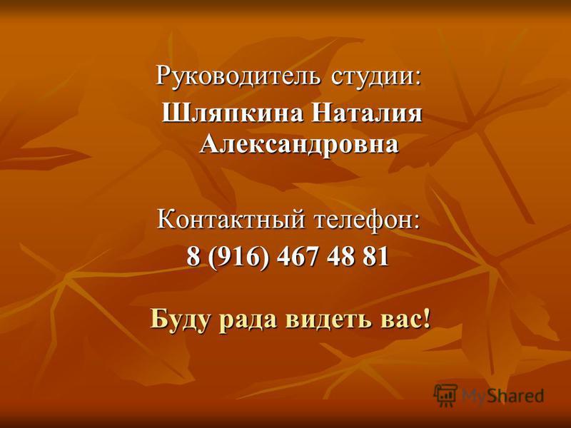 Буду рада видеть вас! Руководитель студии: Шляпкина Наталия Александровна Шляпкина Наталия Александровна Контактный телефон: 8 (916) 467 48 81