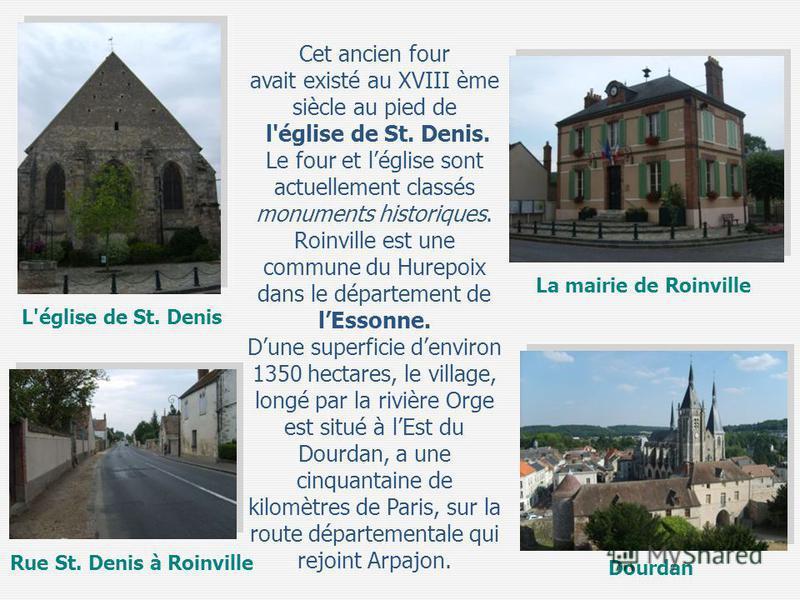 Cet ancien four avait existé au XVIII ème siècle au pied de l'église de St. Denis. Le four et léglise sont actuellement classés monuments historiques. Roinville est une commune du Hurepoix dans le département de lEssonne. Dune superficie denviron 135