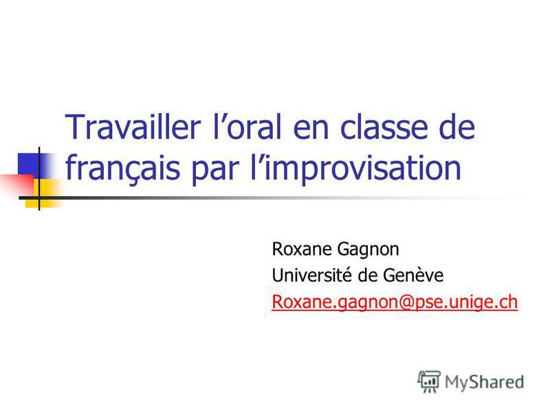 Travailler loral en classe de français par limprovisation Roxane Gagnon Université de Genève Roxane.gagnon@pse.unige.ch