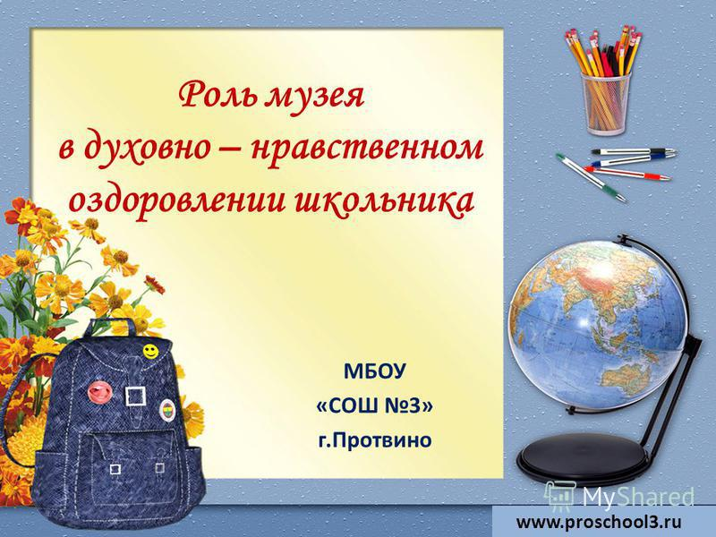 Роль музея в духовно – нравственном оздоровлении школьника МБОУ «СОШ 3» г.Протвино www.proschool3.ru