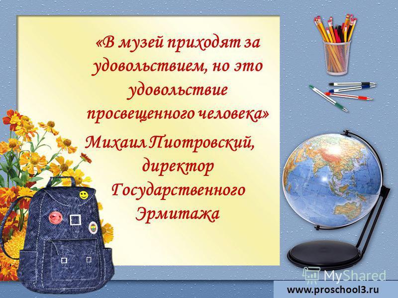 «В музей приходят за удовольствием, но это удовольствие просвещенного человека» Михаил Пиотровский, директор Государственного Эрмитажа www.proschool3.ru
