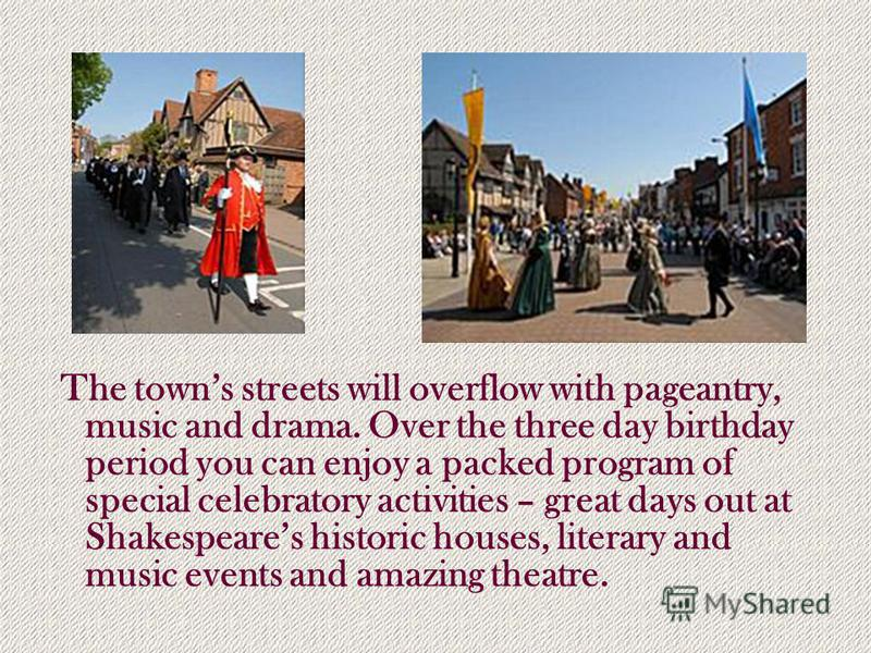 The towns streets will overflow with pageantry, music and drama. Over the three day birthday period you can enjoy a packed program of special celebratory activities – great days out at Shakespeares historic houses, literary and music events and amazi