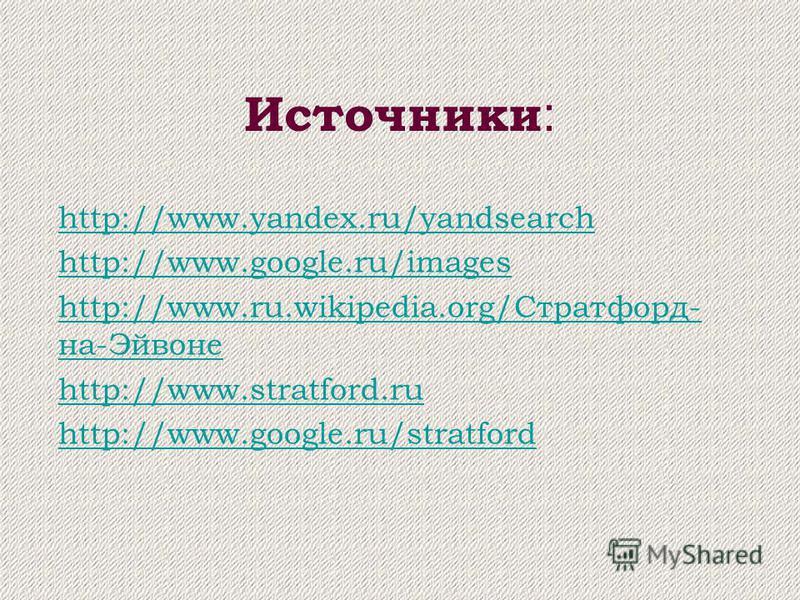 Источники : http://www.yandex.ru/yandsearch http://www.google.ru/images http://www.ru.wikipedia.org/Стратфорд- на-Эйвоне http://www.stratford.ru http://www.google.ru/stratford
