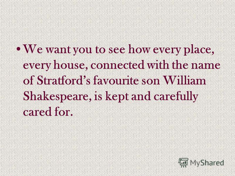 We want you to see how every place, every house, connected with the name of Stratfords favourite son William Shakespeare, is kept and carefully cared for.